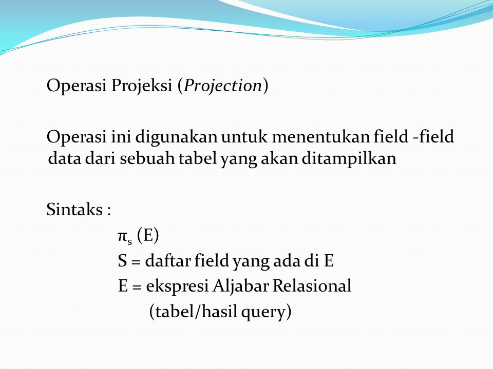 Operasi Projeksi (Projection) Operasi ini digunakan untuk menentukan field -field data dari sebuah tabel yang akan ditampilkan Sintaks : πs (E) S = daftar field yang ada di E E = ekspresi Aljabar Relasional (tabel/hasil query)