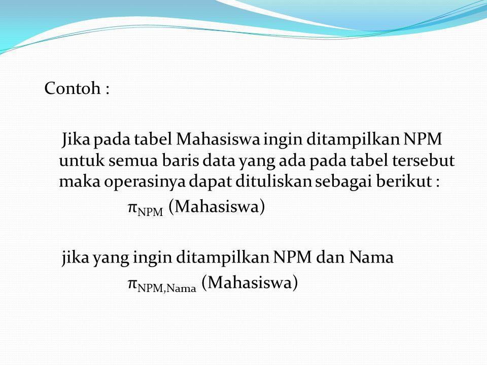 Contoh : Jika pada tabel Mahasiswa ingin ditampilkan NPM untuk semua baris data yang ada pada tabel tersebut maka operasinya dapat dituliskan sebagai berikut : πNPM (Mahasiswa) jika yang ingin ditampilkan NPM dan Nama πNPM,Nama (Mahasiswa)
