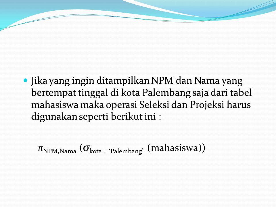 Jika yang ingin ditampilkan NPM dan Nama yang bertempat tinggal di kota Palembang saja dari tabel mahasiswa maka operasi Seleksi dan Projeksi harus digunakan seperti berikut ini :