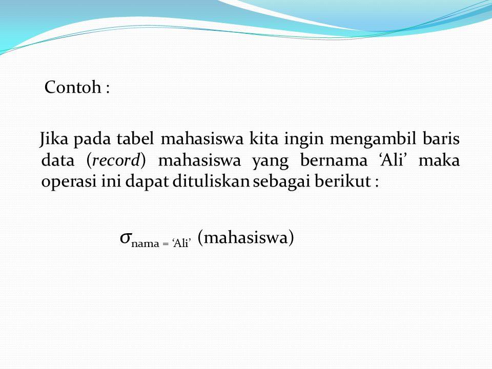 Contoh : Jika pada tabel mahasiswa kita ingin mengambil baris data (record) mahasiswa yang bernama 'Ali' maka operasi ini dapat dituliskan sebagai berikut : σnama = 'Ali' (mahasiswa)