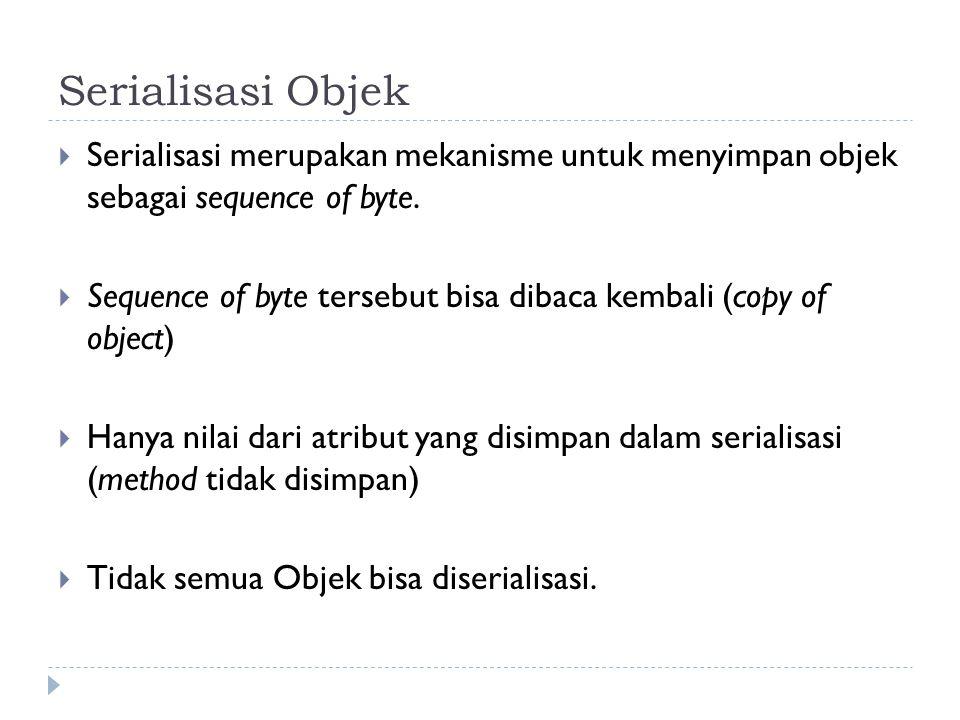 Serialisasi Objek Serialisasi merupakan mekanisme untuk menyimpan objek sebagai sequence of byte.