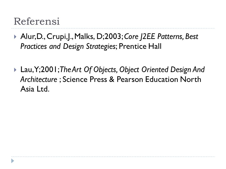 Referensi Alur,D., Crupi,J., Malks, D;2003; Core J2EE Patterns, Best Practices and Design Strategies; Prentice Hall.