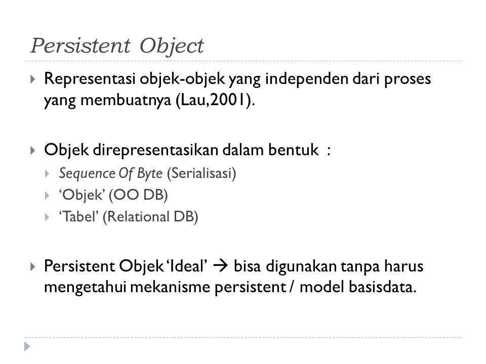 Persistent Object Representasi objek-objek yang independen dari proses yang membuatnya (Lau,2001).