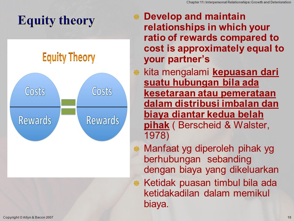 Equity theory Develop and maintain relationships in which your ratio of rewards compared to cost is approximately equal to your partner's.