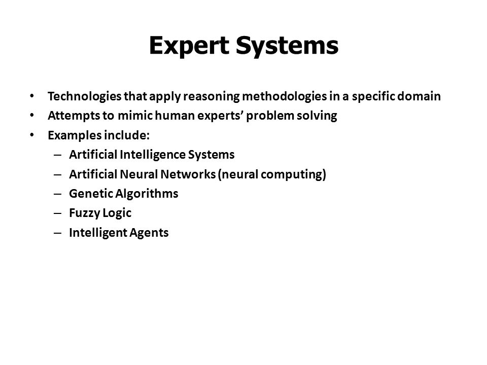 Expert Systems Technologies that apply reasoning methodologies in a specific domain. Attempts to mimic human experts' problem solving.