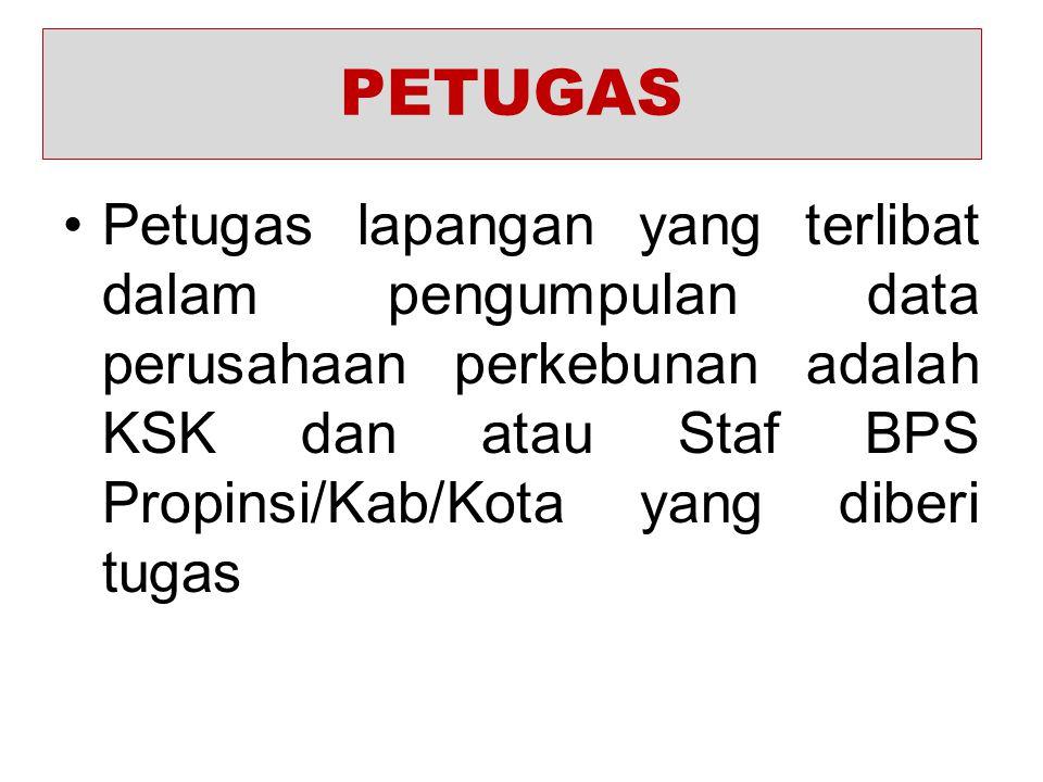 PETUGAS Petugas lapangan yang terlibat dalam pengumpulan data perusahaan perkebunan adalah KSK dan atau Staf BPS Propinsi/Kab/Kota yang diberi tugas.