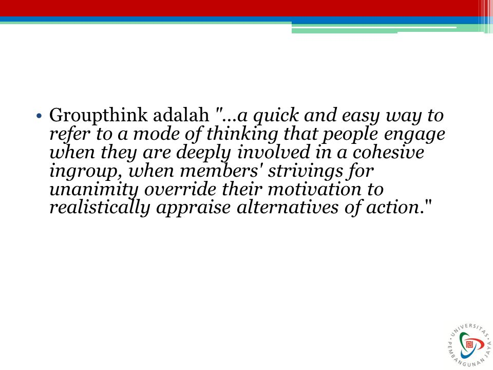 Groupthink adalah ...a quick and easy way to refer to a mode of thinking that people engage when they are deeply involved in a cohesive ingroup, when members strivings for unanimity override their motivation to realistically appraise alternatives of action.
