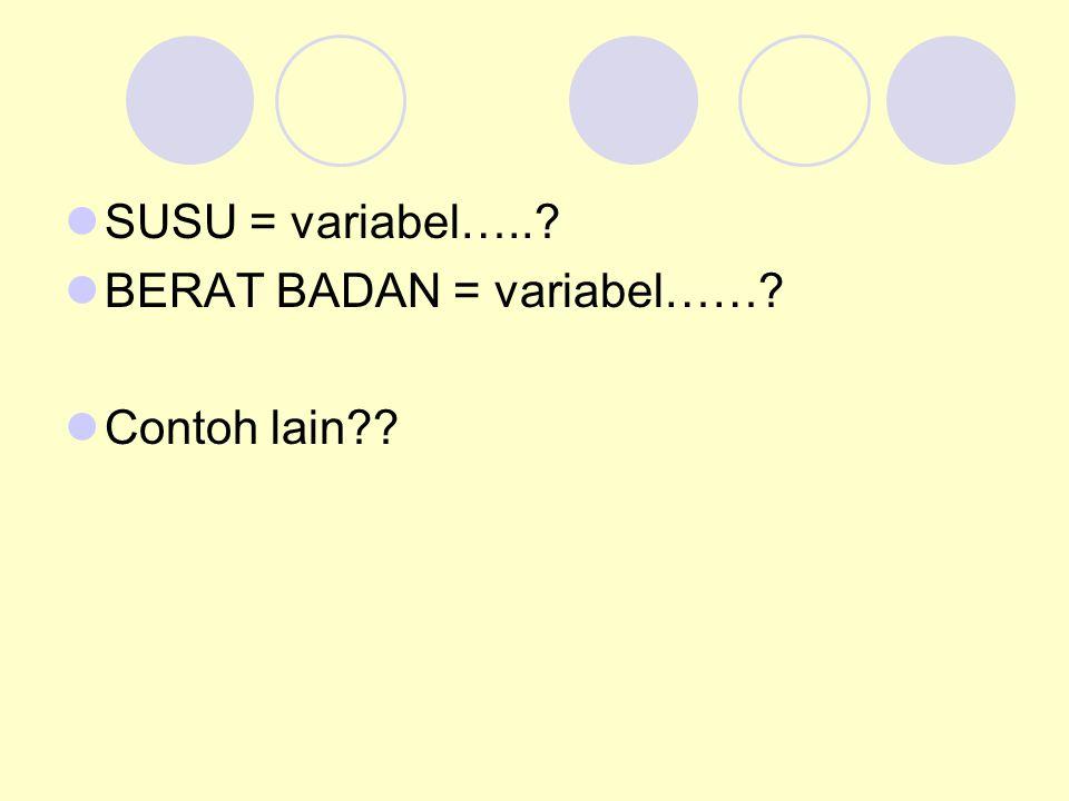 SUSU = variabel….. BERAT BADAN = variabel…… Contoh lain