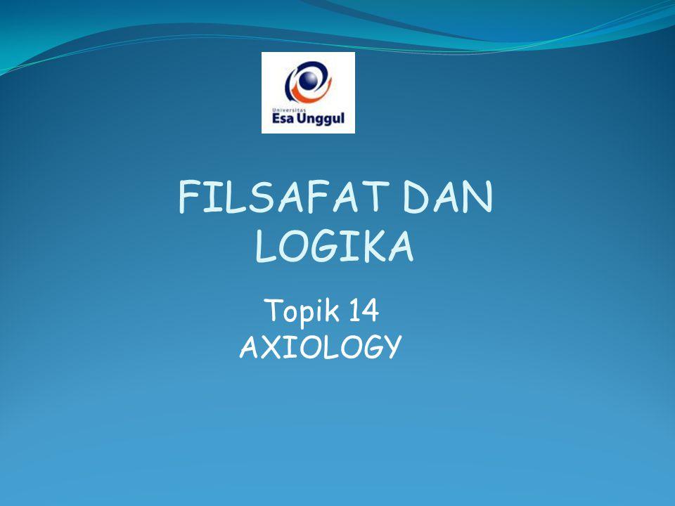 FILSAFAT DAN LOGIKA Topik 14 AXIOLOGY