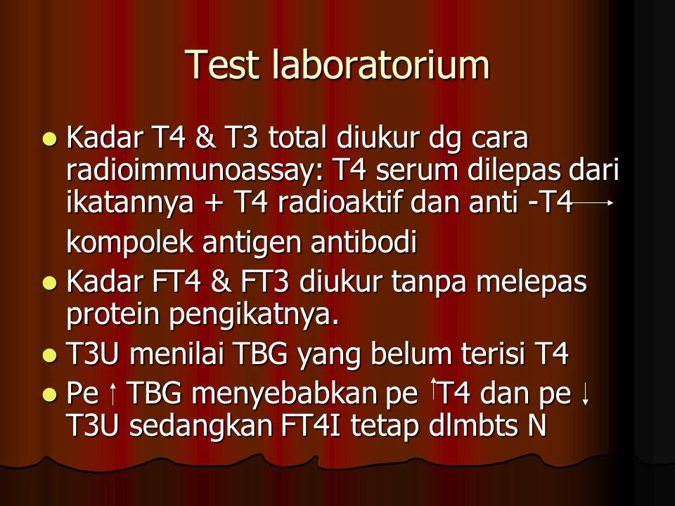 Test laboratorium Kadar T4 & T3 total diukur dg cara radioimmunoassay: T4 serum dilepas dari ikatannya + T4 radioaktif dan anti -T4.