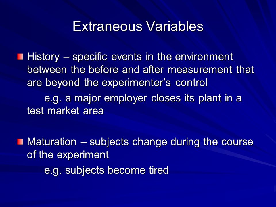 Extraneous Variables History – specific events in the environment between the before and after measurement that are beyond the experimenter's control.