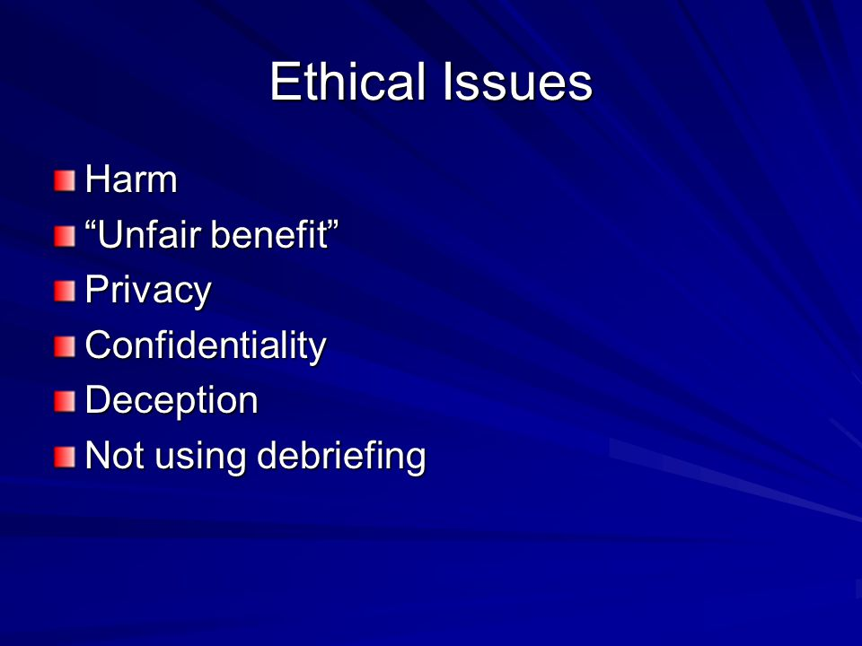 Ethical Issues Harm Unfair benefit Privacy Confidentiality Deception