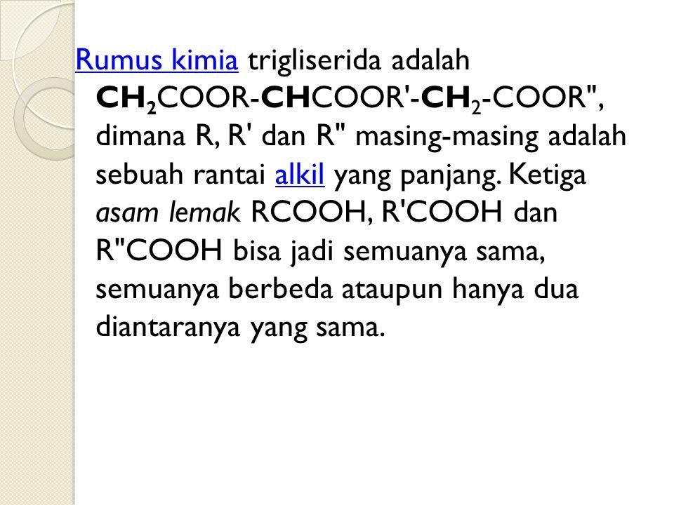 Rumus kimia trigliserida adalah CH2COOR-CHCOOR -CH2-COOR , dimana R, R dan R masing-masing adalah sebuah rantai alkil yang panjang.