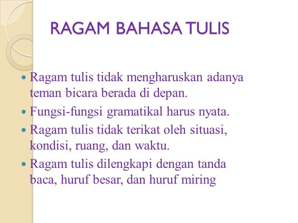 RAGAM BAHASA TULIS Ragam tulis tidak mengharuskan adanya teman bicara berada di depan. Fungsi-fungsi gramatikal harus nyata.
