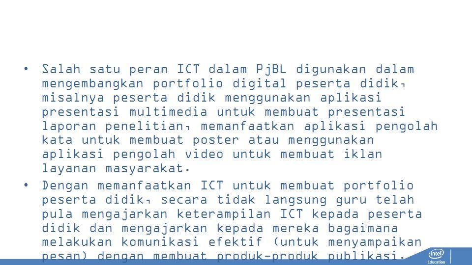 Salah satu peran ICT dalam PjBL digunakan dalam mengembangkan portfolio digital peserta didik, misalnya peserta didik menggunakan aplikasi presentasi multimedia untuk membuat presentasi laporan penelitian, memanfaatkan aplikasi pengolah kata untuk membuat poster atau menggunakan aplikasi pengolah video untuk membuat iklan layanan masyarakat.
