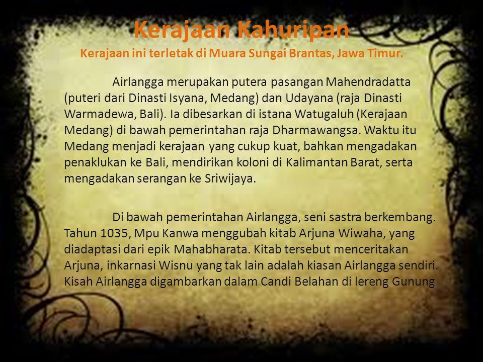 Kerajaan Kahuripan Kerajaan ini terletak di Muara Sungai Brantas, Jawa Timur.