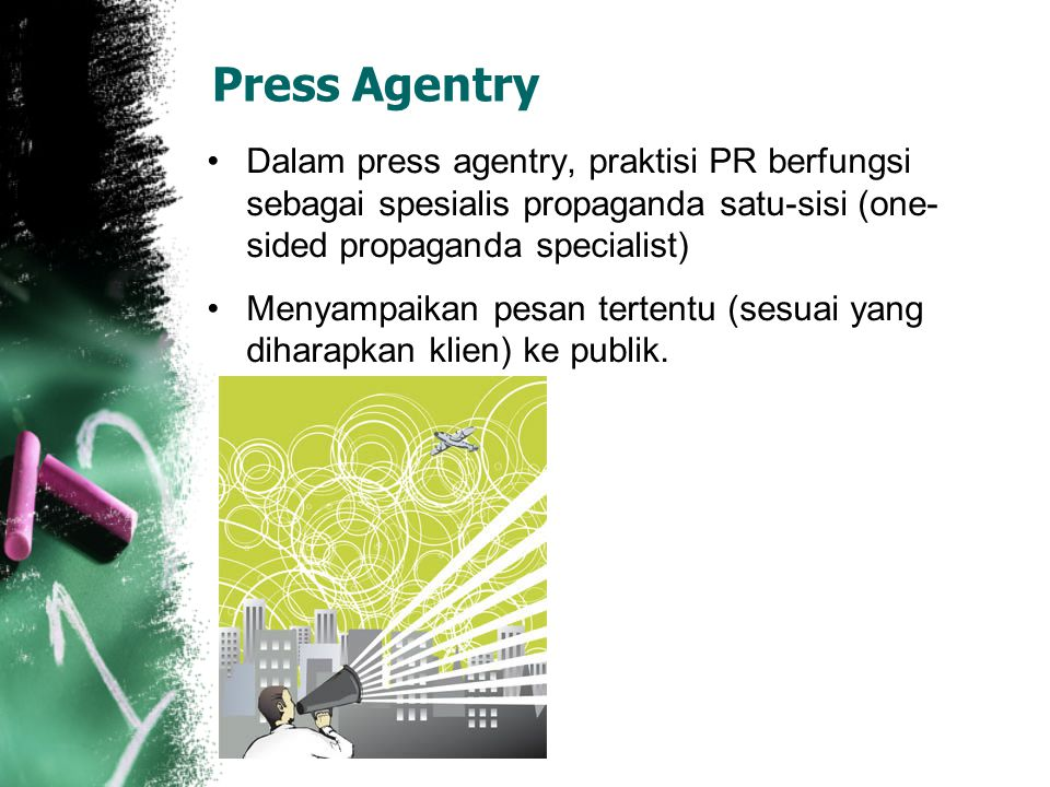 Press Agentry Dalam press agentry, praktisi PR berfungsi sebagai spesialis propaganda satu-sisi (one-sided propaganda specialist)