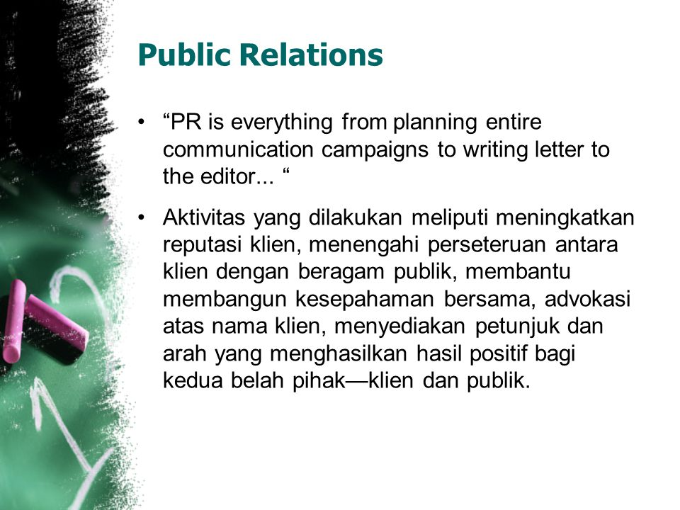 Public Relations PR is everything from planning entire communication campaigns to writing letter to the editor...