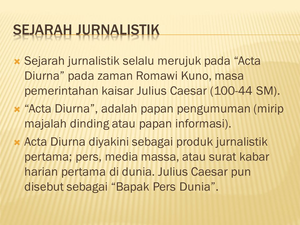 Sejarah Jurnalistik Sejarah jurnalistik selalu merujuk pada Acta Diurna pada zaman Romawi Kuno, masa pemerintahan kaisar Julius Caesar (100-44 SM).