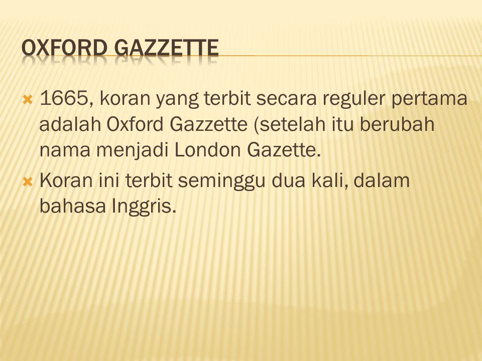 Oxford Gazzette 1665, koran yang terbit secara reguler pertama adalah Oxford Gazzette (setelah itu berubah nama menjadi London Gazette.