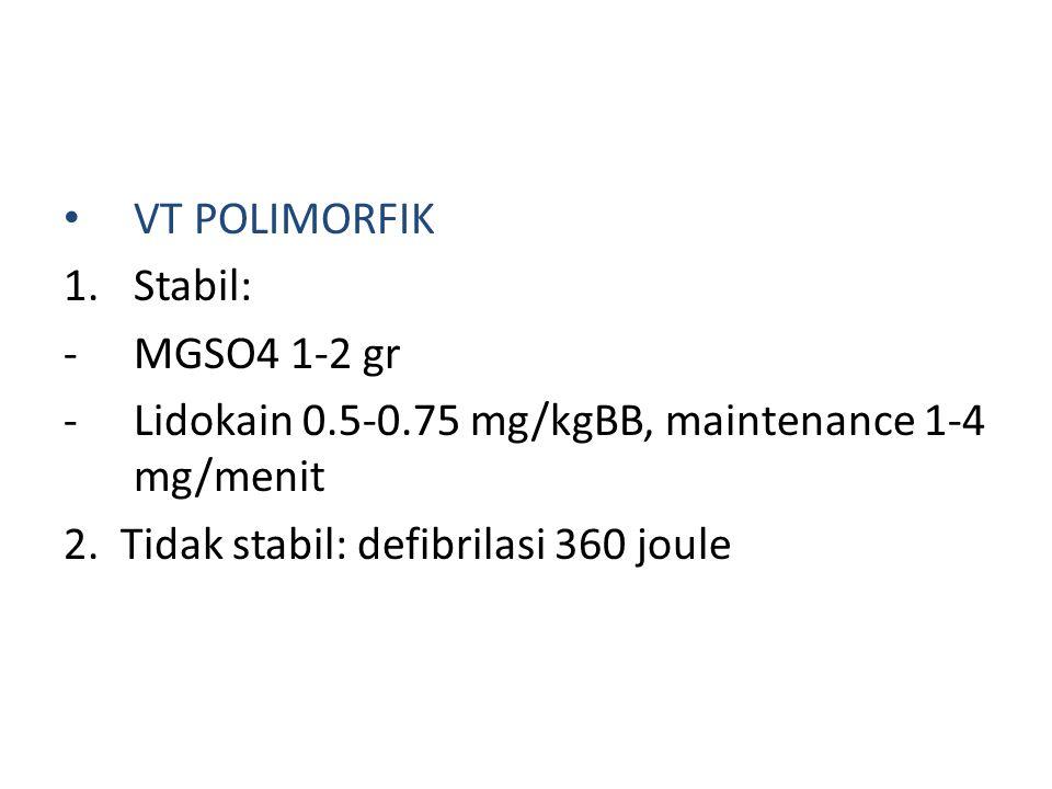 VT POLIMORFIK Stabil: MGSO4 1-2 gr. Lidokain 0.5-0.75 mg/kgBB, maintenance 1-4 mg/menit.