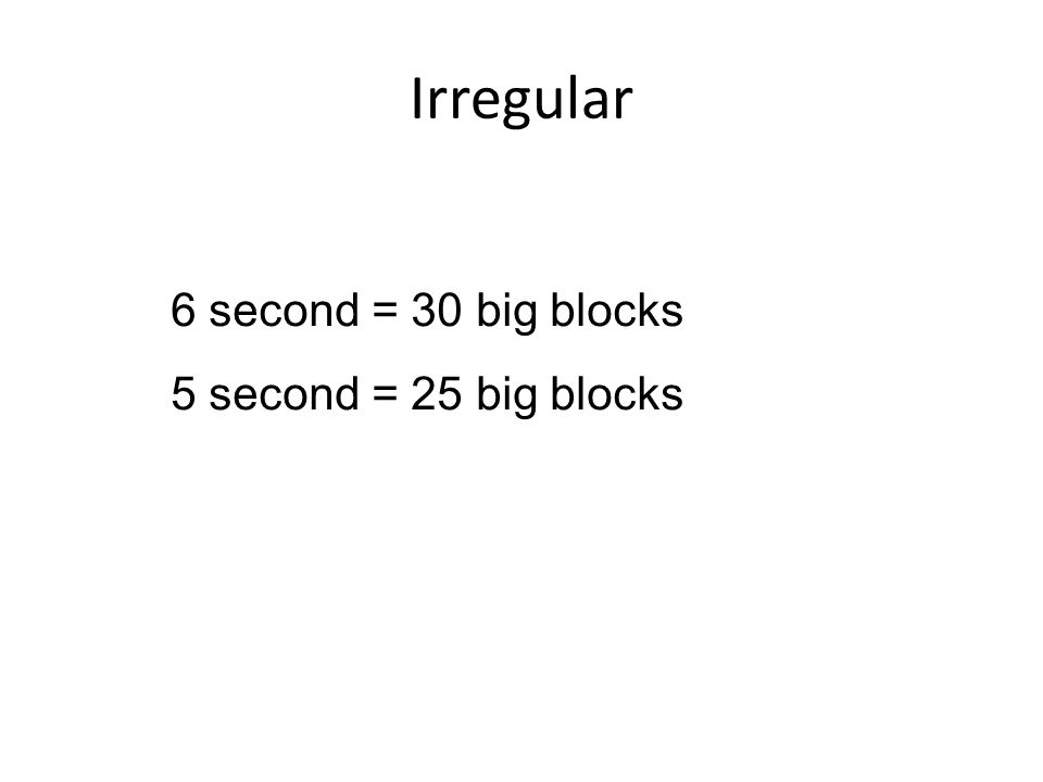 Irregular 6 second = 30 big blocks 5 second = 25 big blocks