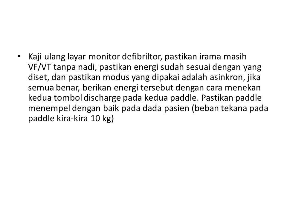 Kaji ulang layar monitor defibriltor, pastikan irama masih VF/VT tanpa nadi, pastikan energi sudah sesuai dengan yang diset, dan pastikan modus yang dipakai adalah asinkron, jika semua benar, berikan energi tersebut dengan cara menekan kedua tombol discharge pada kedua paddle.