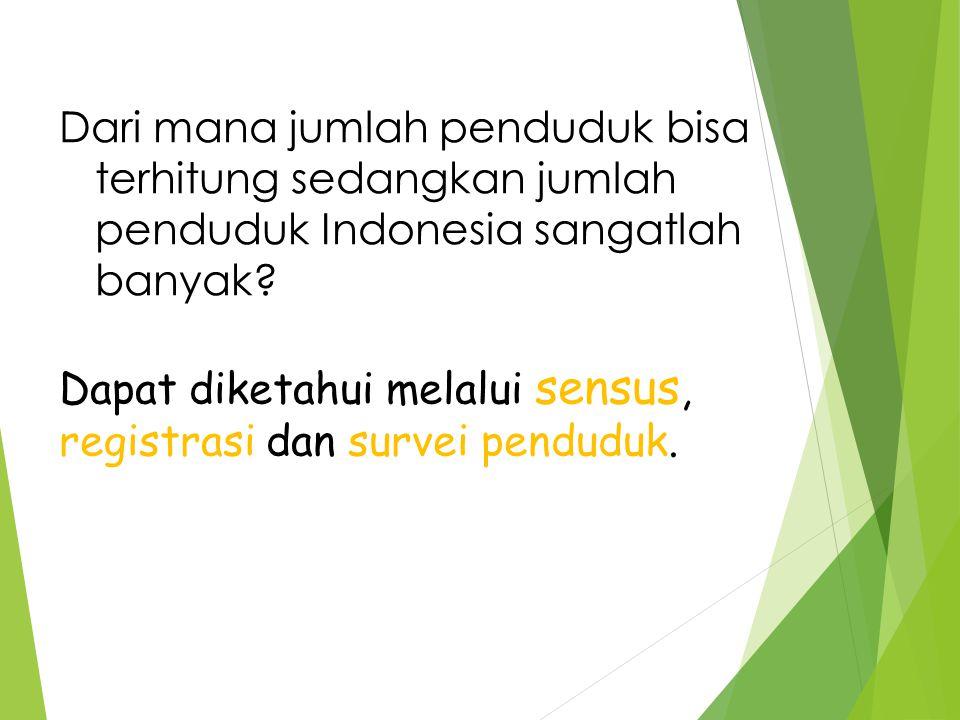 Dapat diketahui melalui sensus, registrasi dan survei penduduk.