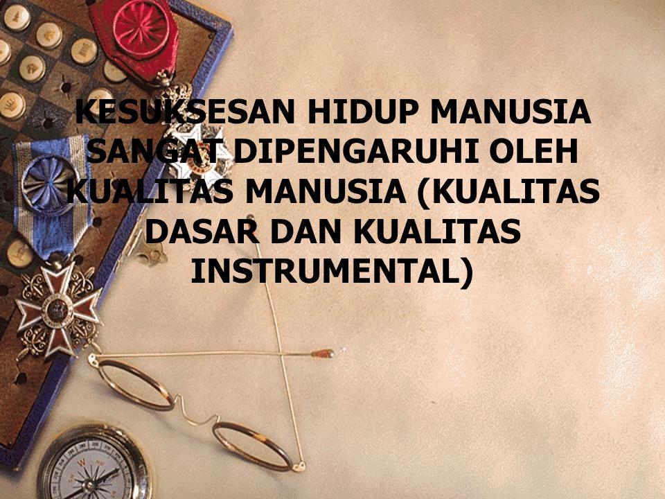KESUKSESAN HIDUP MANUSIA SANGAT DIPENGARUHI OLEH KUALITAS MANUSIA (KUALITAS DASAR DAN KUALITAS INSTRUMENTAL)
