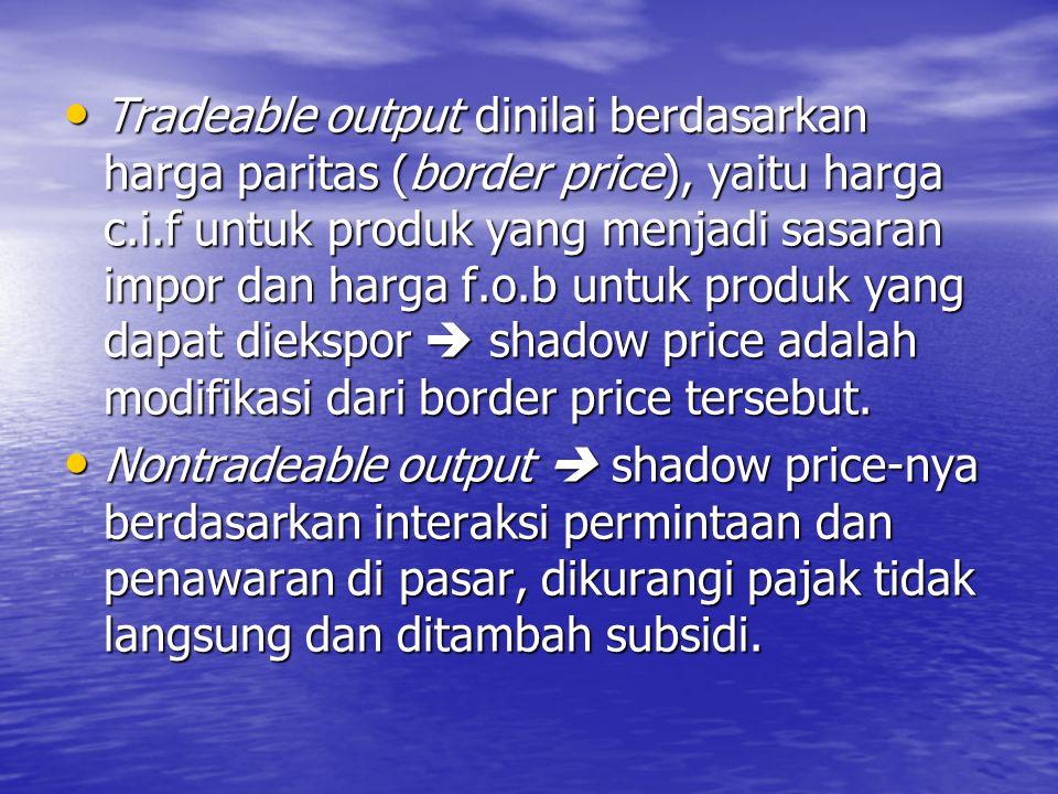 Tradeable output dinilai berdasarkan harga paritas (border price), yaitu harga c.i.f untuk produk yang menjadi sasaran impor dan harga f.o.b untuk produk yang dapat diekspor  shadow price adalah modifikasi dari border price tersebut.