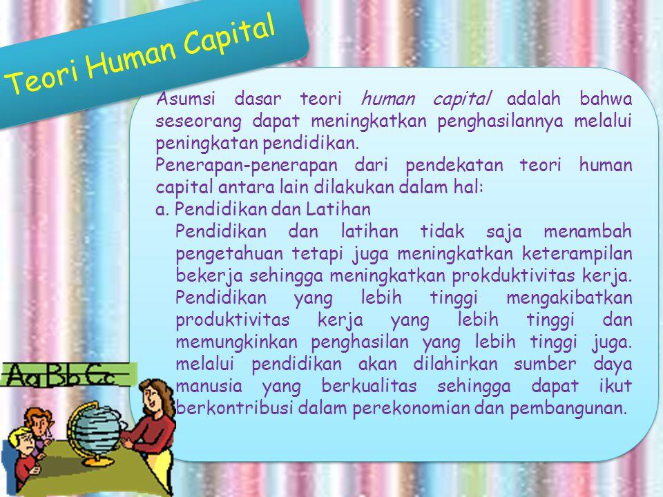 Teori Human Capital Asumsi dasar teori human capital adalah bahwa seseorang dapat meningkatkan penghasilannya melalui peningkatan pendidikan.