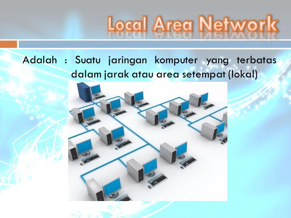 Local Area Network Adalah : Suatu jaringan komputer yang terbatas dalam jarak atau area setempat (lokal)