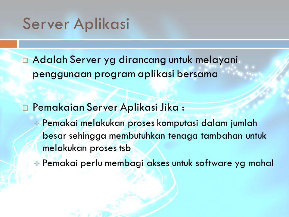 Server Aplikasi Adalah Server yg dirancang untuk melayani penggunaan program aplikasi bersama. Pemakaian Server Aplikasi Jika :