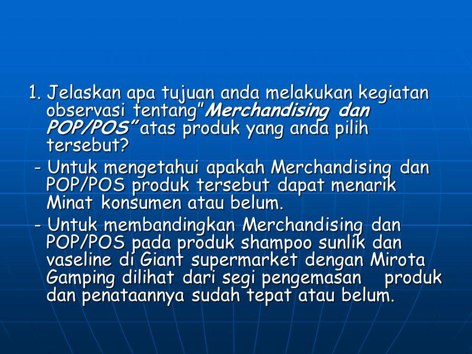 1. Jelaskan apa tujuan anda melakukan kegiatan observasi tentang Merchandising dan POP/POS atas produk yang anda pilih tersebut
