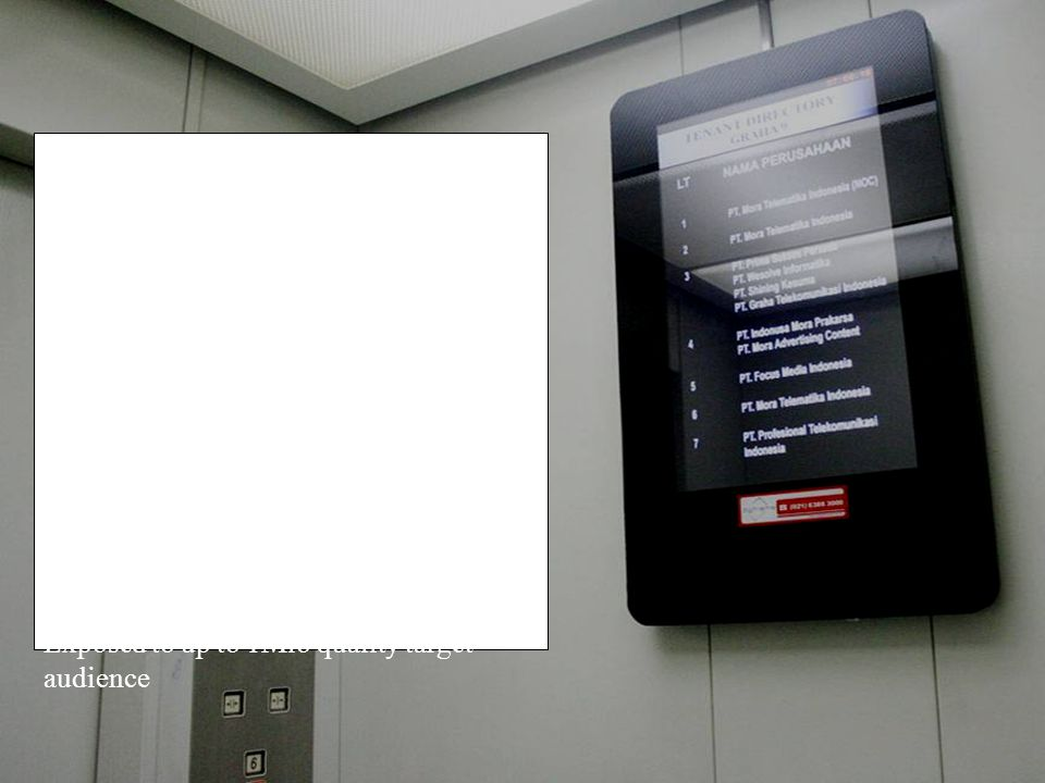 Installed in every building elevators The LCD will displaying your static ad more than 130 spots per day 6 minutes looping duration Operational hours from 6:30AM – 7:30PM Automatically covering all floor access Exposed to up to 1Mio quality target audience