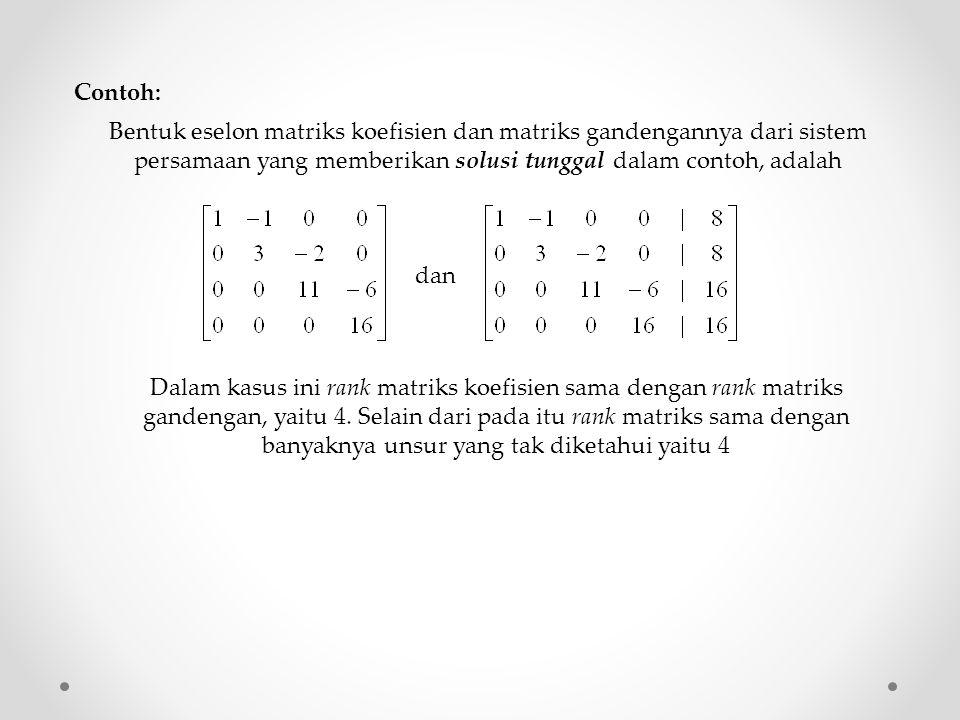 Contoh: Bentuk eselon matriks koefisien dan matriks gandengannya dari sistem persamaan yang memberikan solusi tunggal dalam contoh, adalah.