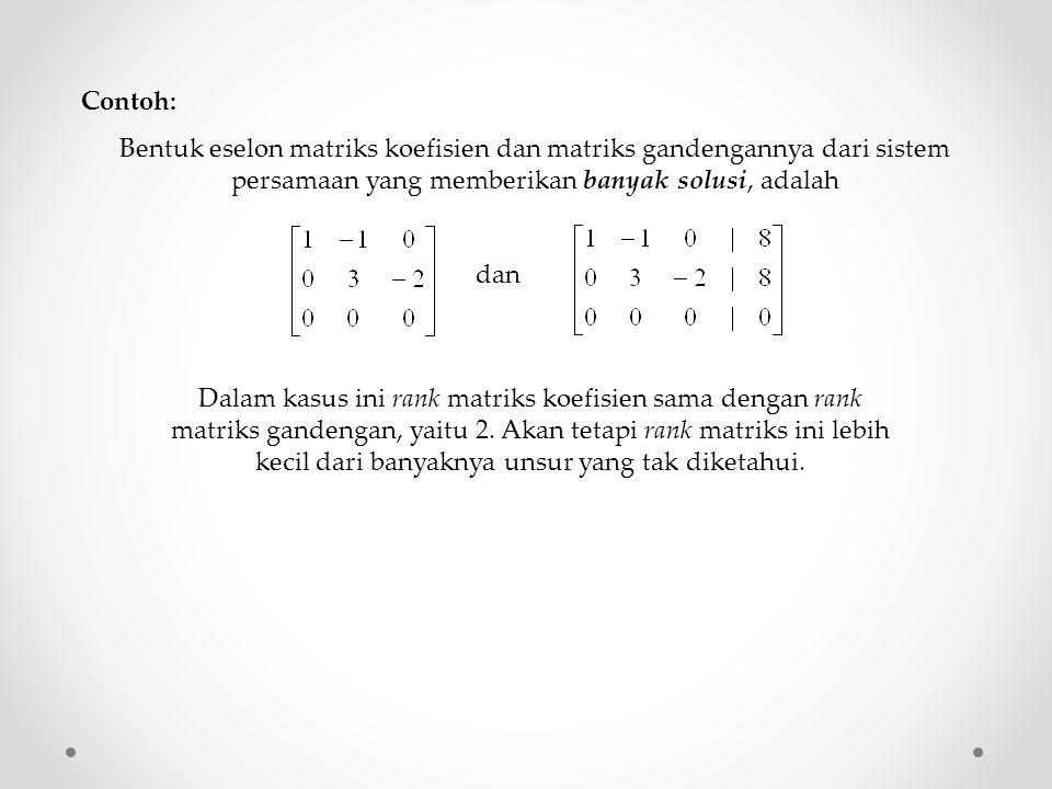 Contoh: Bentuk eselon matriks koefisien dan matriks gandengannya dari sistem persamaan yang memberikan banyak solusi, adalah.