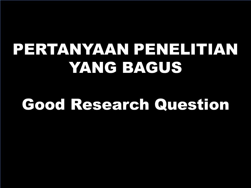 PERTANYAAN PENELITIAN Good Research Question