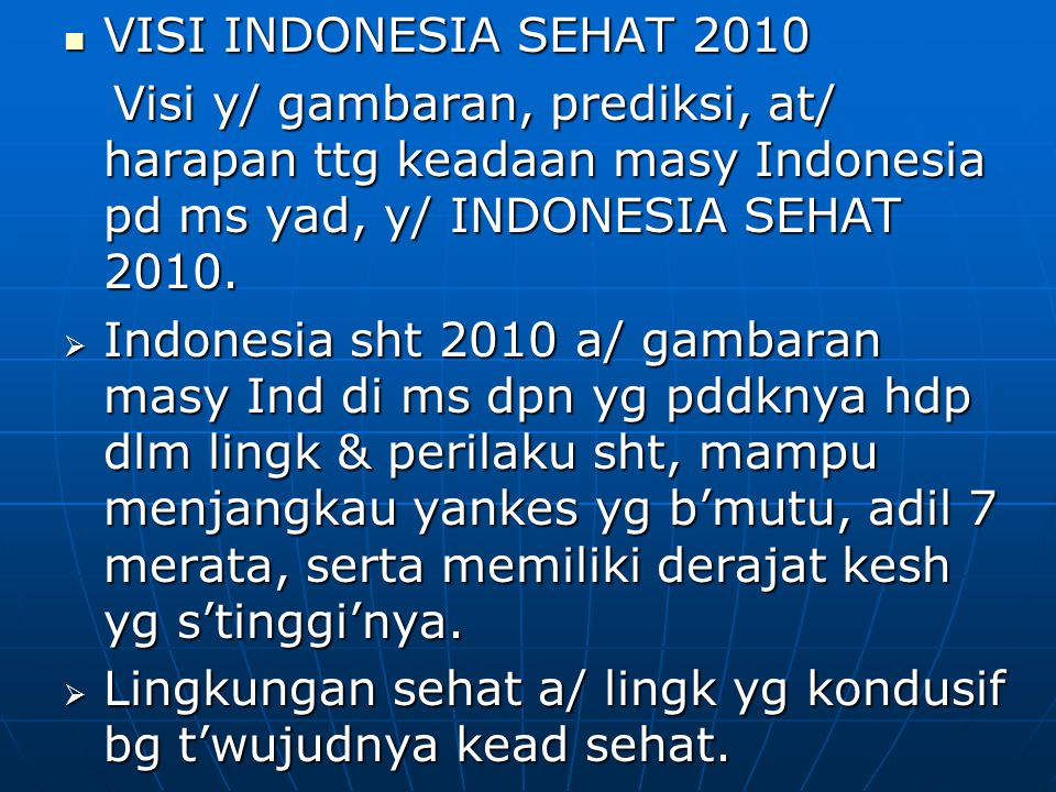 VISI INDONESIA SEHAT 2010 Visi y/ gambaran, prediksi, at/ harapan ttg keadaan masy Indonesia pd ms yad, y/ INDONESIA SEHAT 2010.