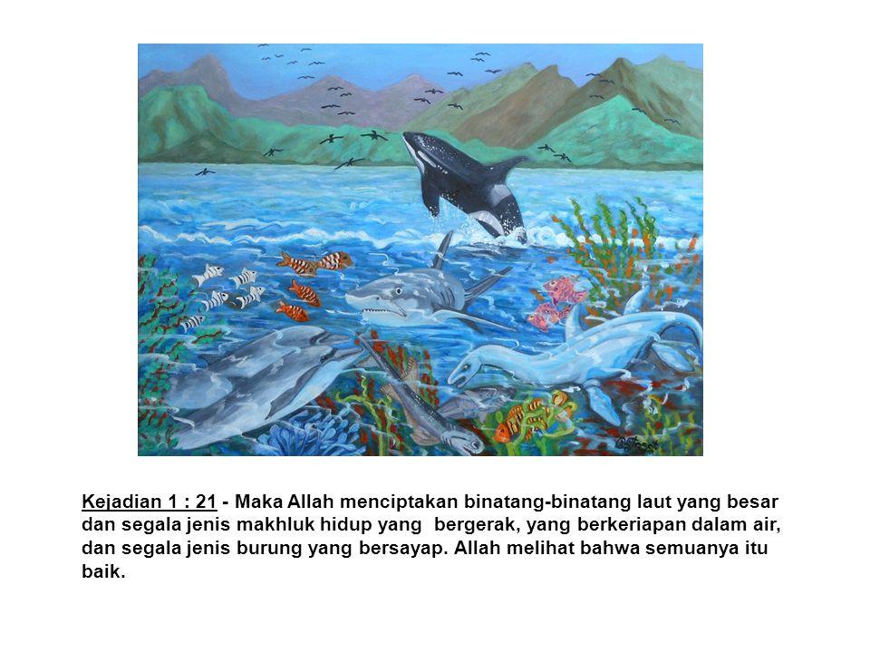 Kejadian 1 : 21 - Maka Allah menciptakan binatang-binatang laut yang besar dan segala jenis makhluk hidup yang bergerak, yang berkeriapan dalam air, dan segala jenis burung yang bersayap.
