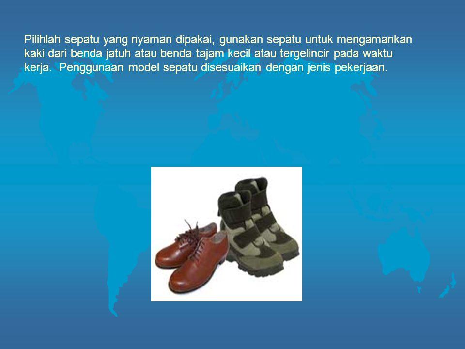 Pilihlah sepatu yang nyaman dipakai, gunakan sepatu untuk mengamankan kaki dari benda jatuh atau benda tajam kecil atau tergelincir pada waktu kerja. Penggunaan model sepatu disesuaikan dengan jenis pekerjaan.