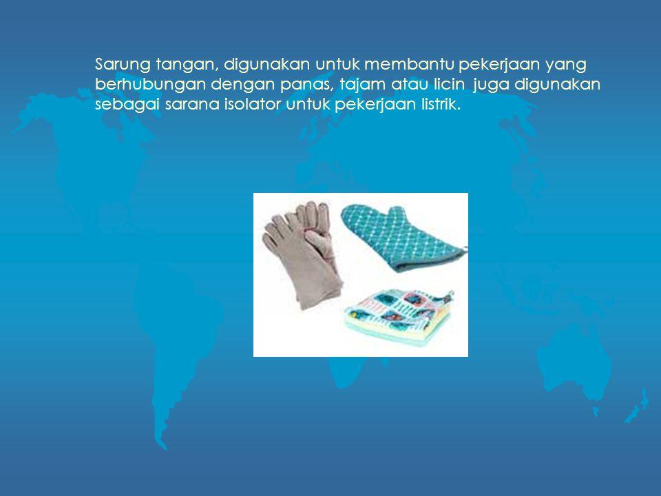 Sarung tangan, digunakan untuk membantu pekerjaan yang berhubungan dengan panas, tajam atau licin juga digunakan sebagai sarana isolator untuk pekerjaan listrik.
