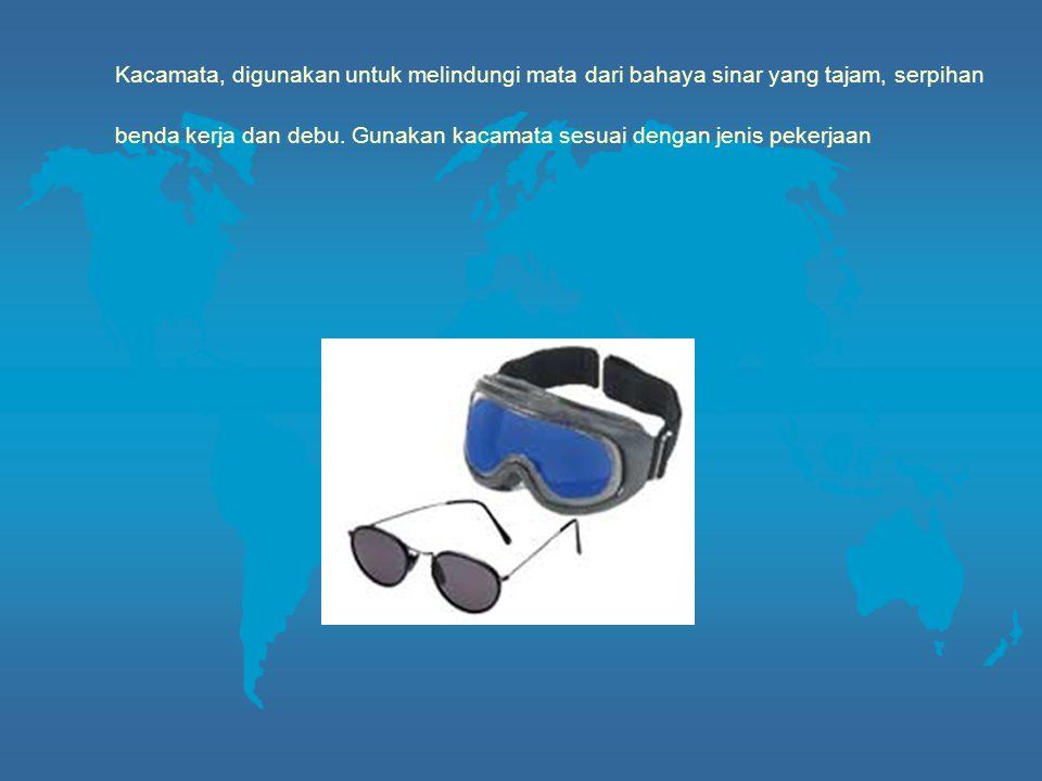 Kacamata, digunakan untuk melindungi mata dari bahaya sinar yang tajam, serpihan benda kerja dan debu.