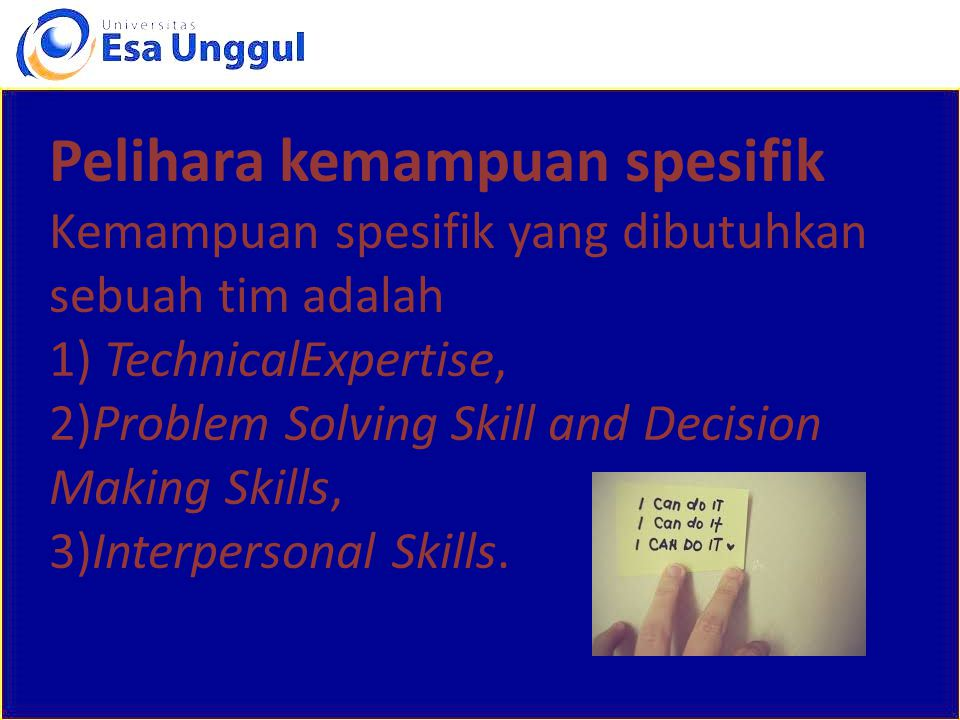 Pelihara kemampuan spesifik Kemampuan spesifik yang dibutuhkan sebuah tim adalah 1) TechnicalExpertise, 2)Problem Solving Skill and Decision Making Skills, 3)Interpersonal Skills.