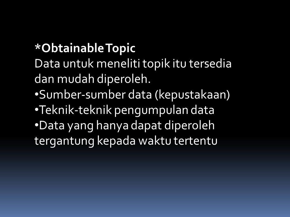 *Obtainable Topic Data untuk meneliti topik itu tersedia dan mudah diperoleh. Sumber-sumber data (kepustakaan)