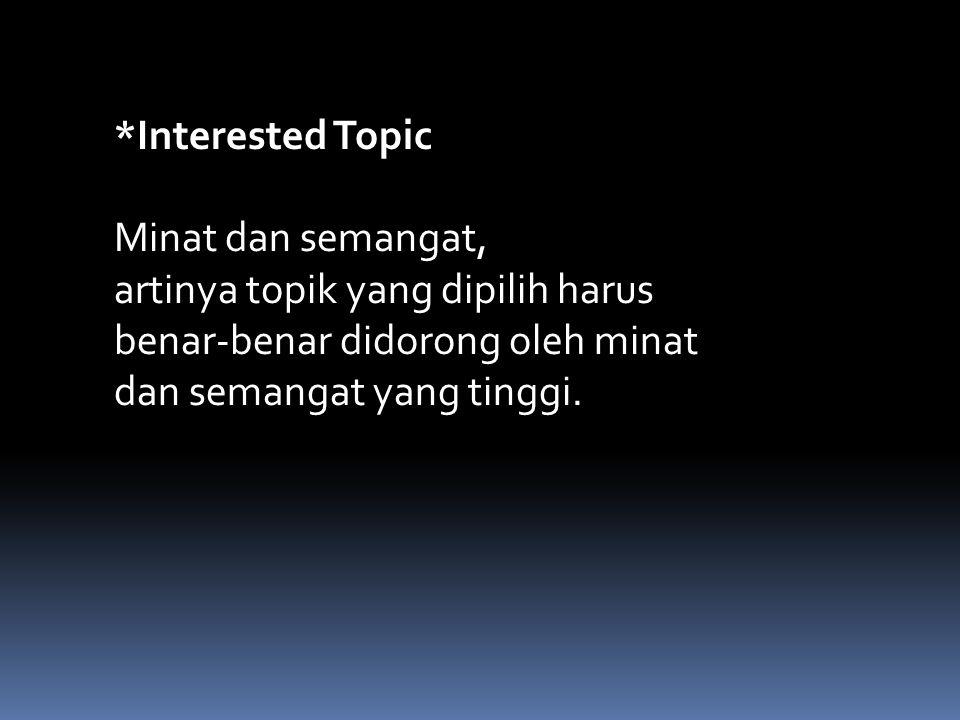 *Interested Topic Minat dan semangat, artinya topik yang dipilih harus benar-benar didorong oleh minat dan semangat yang tinggi.