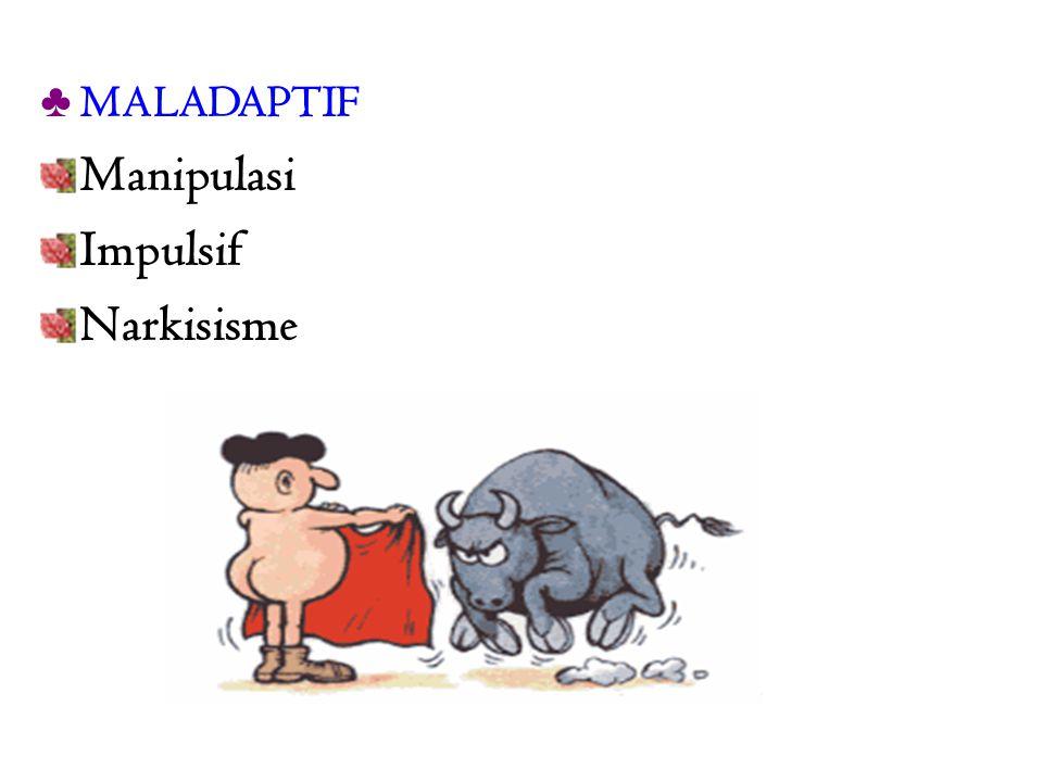 MALADAPTIF Manipulasi Impulsif Narkisisme