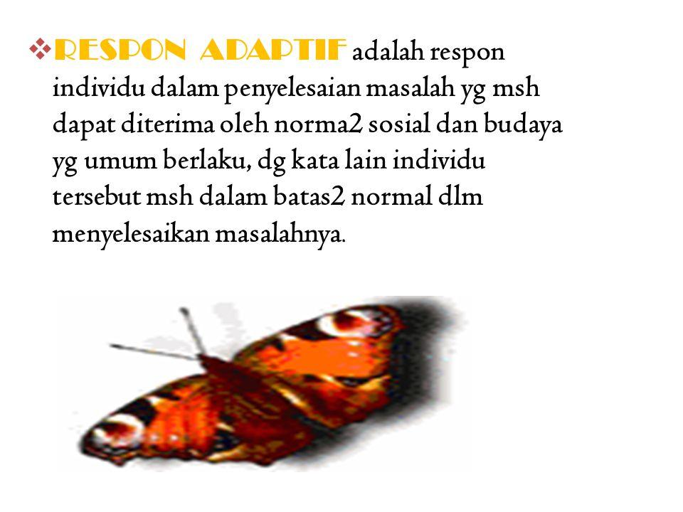 RESPON ADAPTIF adalah respon individu dalam penyelesaian masalah yg msh dapat diterima oleh norma2 sosial dan budaya yg umum berlaku, dg kata lain individu tersebut msh dalam batas2 normal dlm menyelesaikan masalahnya.