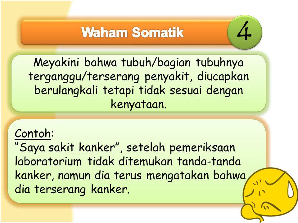 4 Waham Somatik. Meyakini bahwa tubuh/bagian tubuhnya terganggu/terserang penyakit, diucapkan berulangkali tetapi tidak sesuai dengan kenyataan.