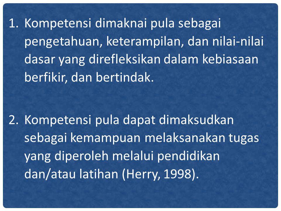 Kompetensi dimaknai pula sebagai pengetahuan, keterampilan, dan nilai-nilai dasar yang direfleksikan dalam kebiasaan berfikir, dan bertindak.